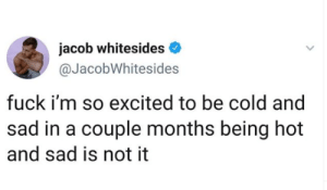 so excited: jacob whitesides  @JacobWhitesides  fuck i'm so excited to be cold and  sad in a couple months being hot  and sad is not it