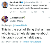 Legalize video games: Jacob Wohl^ @JacobAWohl 1d  Video games are now a bigger scourge  for our nation's youth than crack cocaine  917 t 258 927  ShadeManが  @Stax_Madly  Replying to @JacobAWohl  This is the sort of thing that a man  who is extremely defensive about  his crack cocaine habit says  2:31 PM 12 Feb 19 Twitter for Android Legalize video games