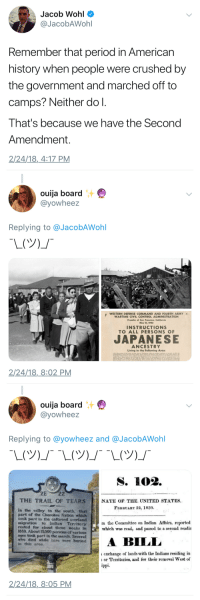"Ouija, Period, and Control: Jacob Wohl  @JacobAWohl  Remember that period in American  history when people were crushed by  the government and marched off to  camps? Neither do l.  That's because we have the Second  Amendment.  2/24/18,4:17 PM   汁  ouija board  @yowheez  Replying to @JacobAWohl  WESTERN DEFENSE COMMAND AND FOURTH ARMY  WARTIME CIVIL CONTROL ADMINISTRATION  Presidio of San Francisco, California  May 15, 1942  3  INSTRUCTIONS  TO ALL PERSONS O  JAPANESE  ANCESTRY  Living in the Following Area  2/24/18,8:02 PM   ouija board  @yowheez  Replying to @yowheez and @JacobAWohl  THE TRAIL OF TEARS  NATE OF THE UNITED STATES  FeBRuAnY 22, 1830  in the valley to the south, that  part of the Cherokes Nstion which  took part in the enforeed overland  sigration to Indiun Territory  rested for ""bout three weeAB in  1839. About 15000 persons cf various  ages tock part in the march. Several  who dled whtle here were buried  In this area  m the Committee on Indian Affairs, reported  which was read, and passed to a second readin  ILL  exchange of lands with the Indians residing in  or Territories, and for their removal West of  2/24/18,8:05 PM [LIBTARDISM INTENSIFIES]"