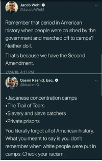 Period, Racism, and Target: Jacob Wohl  @JacobAWohl  Remember that period in American  history when people were crushed by the  government and marched off to camps?  Neither do I.  That's because we have the Second  Amendment.  2/24/18, 4:17 PM  Qasim Rashid, Esq. e  Muslimlo  .Japanese concentration camps  The Trail of Tears  .Slavery and slave catchers  .Private prisons  You literally forgot all of American history.  What you meant to say is you don't  remember when white people were put in  camps. Check your racism. antifainternational: SHOTS FIRED!