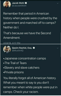 Period, Racism, and White People: Jacob Wohl o  @JacobAWohl  Remember that period in American  history when people were crushed by the  government and marched off to camps?  Neither do l  That's because we have the Second  Amendment.  2/24/18, 4:17 PM  Qasim Rashid, Esq. *  @MuslimIQ  .Japanese concentration camps  The Trail of Tears  .Slavery and slave catchers  .Private prisons  You literally forgot all of American history  What you meant to say is you don't  remember when white people were put in  camps. Check your racism <p>You know what most of those groups you listed have in common? THEY WEREN'T ALLOWED TO BE ARMED. So actually thanks for strengthening the point that relinquishing your arms or simply not having them in the first place leaves you open to tyranny.</p>