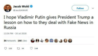 Fake, News, and Vladimir Putin: Jacob Ww  @JacobAWohl  Follow  I hope Vladimir Putin gives President Trump a  lesson on how to they deal with Fake News in  Russia  12:26 PM 10 Jul 2018  34 Retweets 144 Likes  122  34  144