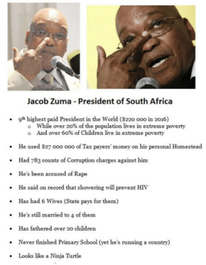 Calm down USA - If you think Trump is bad, here's just a short list of my Presidents achievements: Jacob Zuma President of South Africa  9th highest paid President in the World ($220 ooo in 2016)  while over 20% of the population lives in extreme poverty  And over 60% of Children live in extreme poverty  He used Sa7 ooo oo0 of Tax payers' money on his personal Homestead  Had 783 counts of Corruption charges against him  He's been accused of Rape  He said on record that showering will prevent HIV  Has had 6 Wives (State pays for them)  He's still married to 4 of them  Has fathered over 20 children  Never finished Primary School (yet he's running a country)  Looks like a Ninja Turtle  .  .  .  . Calm down USA - If you think Trump is bad, here's just a short list of my Presidents achievements