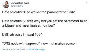 It's still just as arbitrary: Jacqueline Nolis  @skyetetra  Data scientist 1: so we set the parameter to 1042  Data scientist 2: wait why did you set the parameter to an  arbitrary and meaningless number?  DS1: oh sorry I meant 1024  *DS2 nods with approval* now that makes sense  3:41 PM Oct 17, 2019 Twitter Web App It's still just as arbitrary