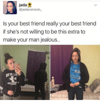 Girl Memes, Hot, and Extras: jada  ajadavens on  s your best friend really your best friend  if she's not willing to be this extra to  make your man jealous  ANGONI  BLUE  1MIA Honestly that girl is like a hot dude