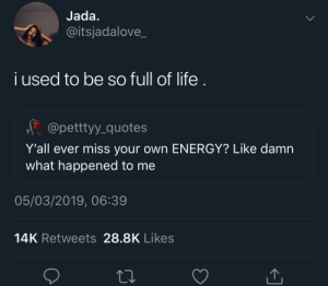 All grown up and lethargic by JustinSaneCesc MORE MEMES: Jada  @itsjadalove_  i used to be so full of life  f @pettyy quotes  Y'all ever miss your own ENERGY? Like damn  what happened to me  05/03/2019, 06:39  14K Retweets 28.8K Likes All grown up and lethargic by JustinSaneCesc MORE MEMES