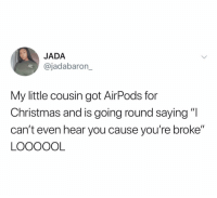 "Christmas, Funny, and Got: JADA  @jadabaron_  My little cousin got AirPods for  Christmas and is going round saying ""l  can't even hear you cause you're broke""  LOOOOOL Giving away a ton of @JAJA merch so you can all feel this rich. Just follow @JAJA and look out for my DM."