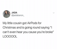 """Christmas, Got, and My Little: JADA  @jadabaron_  My little cousin got AirPods for  Christmas and is going round saying""""I  can't even hear you cause you're broke""""  LOOOOOL I'm officially deaf until further notice."""