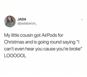 """Christmas, Dank, and Memes: JADA  @jadabaron_  My little cousin got AirPods for  Christmas and is going round saying""""I  can't even hear you cause you're broke""""  LOOOOOL I'm officially deaf until further notice. by Trazzl MORE MEMES"""