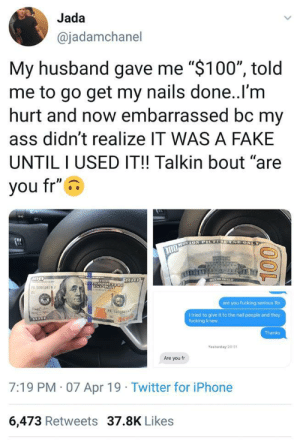 "Ass, Fake, and Fucking: Jada  @jadamchanel  My husband gave me ""$100"", told  me to go get my nails done..l'm  hurt and now embarrassed bc my  ass didn't realize IT WAS A FAKE  UNTILI USED IT!! Talkin bout ""are  you fr""  10005679  are you fucking serious Rn  PA L  l tried to give it to the nail people and they  fucking knew  Thanks  Yesterday 20 31  Are you fr  7:19 PM 07 Apr 19 Twitter for iPhone  6,473 Retweets 37.8K Likes"