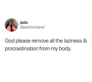 Laziness: jada  @jaduhchanel  God please remove all the laziness &  procrastination from my body.