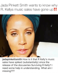 Friends, Jada Pinkett Smith, and Memes: Jada Pinkett Smith wants to know why  R. Kellys music sales have gone up!!  jadapinkettsmith How is it that R Kelly's music  sales have spiked (substantially) since the  release of the docuseries Surviving R Kelly? I  need some help in understanding. What am I  missing??? Are you now discovering rkelly and going back to his classics⁉️ comment ⬇️⬇️ Follow @bars for more ➡️ DM 5 FRIENDS