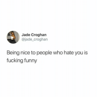 Fucking, Funny, and Humans of Tumblr: Jade Croghan  @jade_croghan  Being nice to people who hate you is  fucking funny