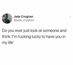 Fucking, Life, and Jade: Jade Croghan  @jade_croghan  Do you ever just look at someone and  think I'm fucking lucky to have you in  my life'