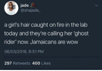 Fire, Ghost Rider , and Girls: jade  @shajade_  a girl's hair caught on fire in the lab  today and they're calling her 'ghost  rider now. Jamaicans are wow  06/03/2018, 6:51 PM  297 Retweets 400 Likes <p>Oh damn, Agents of S.H.I.E.L.D. is picking up</p>