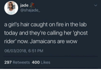 Blackpeopletwitter, Fire, and Ghost Rider : jade  @shajade_  a girl's hair caught on fire in the lab  today and they're calling her 'ghost  rider now. Jamaicans are wow  06/03/2018, 6:51 PM  297 Retweets 400 Likes <p>Everything's a joke to Jamaicans (via /r/BlackPeopleTwitter)</p>