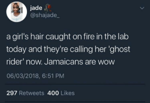 Fire, Ghost Rider , and Girls: jade  @shajade_  a girl's hair caught on fire in the lab  today and they're calling her 'ghost  rider now. Jamaicans are wow  06/03/2018, 6:51 PM  297 Retweets 400 Likes Everything's a joke to Jamaicans