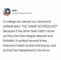 "College, Lost, and Cool: jade  @TheDreamGhoul  in college we named our intramural  softball team ""NO GAME SCHEDULED""  because if the other team didn't show  up they lost their league deposit and  forfeited. it worked several times.  everyone hated us and nothing as cool  as that has happened to me since. @thedreamghoul"