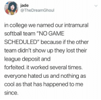 "College, Dank, and Lost: jade  @TheDreamGhoul  in college we named our intramural  softball team ""NO GAME  SCHEDULED"" because if the other  team didn't show up they lost their  league deposit and  forfeited. it worked several times.  everyone hated us and nothing as  cool as that has happened to me  since"