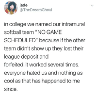 "College, Funny, and Lost: jade  @TheDreamGhoul  in college we named our intramural  softball team ""NO GAME  SCHEDULED"" because if the other  team didn't show up they lost their  league deposit and  forfeited. it worked several times.  everyone hated us and nothing as  cool as that has happened to me  since Brilliant! https://t.co/iveP3kC6Gx"