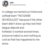 "College, Lost, and Cool: jade  @TheDreamGhoul  in college we named our intramural  softball team ""NO GAME  SCHEDULED"" because if the other  team didn't show up they lost their  league deposit and  forfeited. it worked several times.  everyone hated us and nothing as  cool as that has happened to me  since No Game Scheduled"
