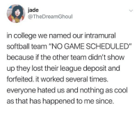 "College, Ironic, and Lost: jade  @TheDreamGhoul  in college we named our intramural  softball team ""NO GAME SCHEDULED""  because if the other team didn't show  up they lost their league deposit and  forfeited. it worked several times.  everyone hated us and nothing as cool  as that has happened to me since. I haven't posted a picture of myself on to my actual feed in like a year ... but ... I was feeling brave tonight so .. swipe .."