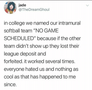 "Scheduled: jade  @TheDreamGhoul  in college we named our intramural  softball team ""NO GAME  SCHEDULED"" because if the other  team didn't show up they lost their  league deposit and  forfeited. it worked several times.  everyone hated us and nothing as  cool as that has happened to me  since."