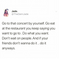 Boo, Friends, and Funny: Jade  @TheGemJade  Go to that concert by yourself. Go eat  at the restaurant you keep saying you  want to go to . Do what you want.  Don't wait on people. And if your  friends don't wanna do it..do it  anyways. Live your best life🙌🏻and follow my boo @sobasicicanteven @sobasicicanteven @sobasicicanteven