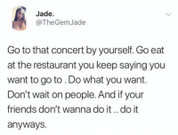 Friends, Mood, and Restaurant: Jade.  @TheGemJade  Go to that concert by yourself. Go eat  at the restaurant you keep saying you  want to go to. Do what you want.  Don't wait on people. And if your  friends don't wanna do it.. do it  anyways. Mood all 2019bc I dont have friends.