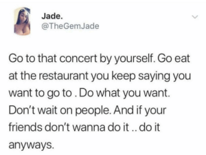 Dank, Friends, and Memes: Jade.  @TheGemJade  Go to that concert by yourself. Go eat  at the restaurant you keep saying you  want to go to. Do what you want.  Don't wait on people. And if your  friends don't wanna do it.. do it  anyways. Mood all 2019bc I dont have friends. by Didyourlipjustfart MORE MEMES