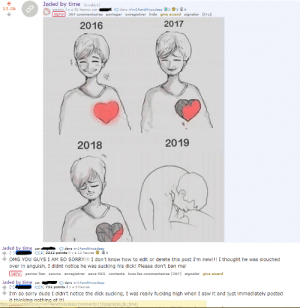 Dude, Fucking, and Nsfw: Jaded by time (i.redd.it)  13.3k  dans r/im14andthisisdeep 236  soumis il y a 12 heures par  NSFW  367 commentaires partager enregistrer hide give award signaler +c]  2017  2016  2019  2018  Jaded by time par.  [-  OMG YOU GUYS I AM SO SORRY!! I don't know how to edit or delete this post I'm new!!! I thought he was slouched  over in anguish, I didnt notice he was sucking his dick! Please don't ban me!  dans im14andthisisdeep  S 2212 points il y a 12 heures 4  NSFW perma-lien source  enregistrer save-RES contexte tous les commentaires (367) signaler give award  Jaded by time  [-1  dans im14andthisisdeep  par  O[S] 732 points il y a 8 heures  I'm so sorry dude I didn't notice the dick sucking, I was really fucking high when I saw it and just immediately posted  it thinking nothing of it!  ttps:/Awww.reddit.com//im T4andthisisdeep/comments/c13qzg/jaded_by_time/ This is relatable