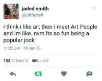 Tumblr, Blog, and Brain: jaded smith  aohfarrell  i think i like art then i meet Art People  and im like. nvm its so fun being a  popular jock  11:23 pm 18 Jun 16  133 RETWEETS 460 LIKES  173 funkalishbrat: gloomgaze: how do i get tweets tattooed onto my brain stem  see
