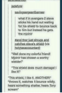 "Memes, Scream, and Avengers: jadefyre:  savingsergeantbarnes:  what if in avengers 2 steve  sticks his hand out waiting  for his shield to bounce back  to him but instead he gets  the mjolnir  Hand thor just shrugs and  catches Steve's shield (via  holytaxaccountant)  RWell done my colorful friend!  Mjolnir has chosen a worthy  wielder!""  ""This shield does much damage! l  like it!""  ""This shield, I like it. ANOTHER!""  throws it, watches it bounce wildly,  hears something shatter, hears Tony  scream"
