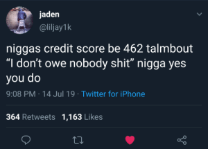 """Dank, Iphone, and Memes: jaden  @liljay1k  niggas credit score be 462 talmbout  """"I don't owe nobody shit"""" nigga yes  op nok  9:08 PM 14 Jul 19 Twitter for iPhone  364 Retweets 1,163 Likes Might need to refinance that street cred by cloutwrangler MORE MEMES"""