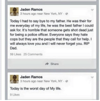 "Dad, Life, and Love: Jaden Ramos  3 hours ago near New York, NY  Today I had to say bye to my father. He was their for  me everyday of my life, he was the best father I could  ask for. It's horrible that someone gets shot dead just  for being a police officer. Everyone says they hate  cops but they are the people that they call for help. I  will always love you and I will never forget you. RIP  Dad.  59 Likes 25 Comments  Share  Jaden Ramos  3 hours ago near New York, NY-  Today is the worst day of My life.  9 Likes <p><a class=""tumblr_blog"" href=""http://shannonjms.tumblr.com/post/105752575179/this-broke-my-heart-from-the-son-of-one-of-the"">shannonjms</a>:</p> <blockquote> <p>This broke my heart. From the son of one of the slain NYPD officers</p> </blockquote>"
