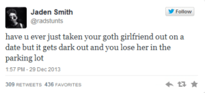 Goth Girlfriend: Jaden Smith  Follow  @radstunts  have u ever just taken your goth girlfriend out on a  date but it gets dark out and you lose her in the  parking lot  1:57 PM - 29 Dec 2013  309 RETWEETS 436 FAVORITES