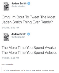 Jaden Smith, Omg, and Time: Jaden Smith  @officialjaden  Omg I'm Bout To Tweet The Most  Jaden Smith Thing Ever Ready?  2/12/15, 8:42 PM  Jaden Smith  @official jaden  The More Time You Spend Awake  The More Time You Spend Asleep.  2/12/15, 8:43 PM  aConnor  anning  he's become self-aware. we're about to enter a whole new level of meta