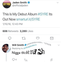 Dad, Jaden Smith, and Shit: Jaden Smith  @officialjaden  SYRE  This Is My Debut Album #SYRE Its  Out Now smarturl.it/SYRE  1/15/18, 12:43 PM  606 Retweets 3,289 Likes  willSmith  Will Smith@laden  Replying to eoffo  Nigga ths shit tra  4 <p>shit nigGAY got shredded by his own DAD.🤔🤔🤔🤔🤔🤔🤔🤔🤔🤔🤔🤔🤔🤔🤔🤔</p>