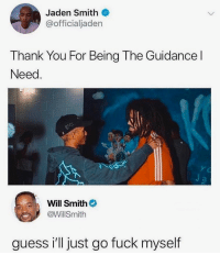 Smh @drgrayfang: Jaden Smith  @officialjaden  Thank You For Being The Guidance l  Need  Will Smith  @WillSmith  guess i'll just go fuck myself Smh @drgrayfang