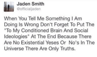 "Jaden Smith, Target, and Tumblr: Jaden Smith  @officialjaden  When You Tell Me Something I Am  Doing Is Wrong Don't Forget To Put The  To My Conditioned Brain And Social  Ideologies"" At The End Because There  Are No Existential Yeses Or No's In The  Universe There Are Only Truths. <p><a class=""tumblr_blog"" href=""http://urbanetiquette.tumblr.com/post/99379585280/very-important"" target=""_blank"">urbanetiquette</a>:</p> <blockquote> <p>Very important.</p> </blockquote>"