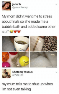 Finals, Memes, and Shut Up: jaduhh  @peaachoney  My mom didn't want me to stress  about finals so she made me a  bubble bath and added some Other  stuff  f I call  Shafeeq Younus  @Y2SHAF  my mum tells me to shut up when  i'm not even talking