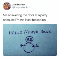 Hello, Party, and Police: Jae Bearhat  @fussybabybitch  Me answering the door at a party  because l'm the least fucked up  HELLO MISTER POLICE (@ship)