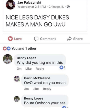 UwU: Jae Palczynski  Yesterday at 2:31 PM Chicago, IL  NICE LEGS DAISY DUKES  MAKES A MAN GO UwU  LoveComment  Share  O  You arn  You and 1 other  Benny Lopez  Why did you tag me in this  3m Like Reply  允Gavin McClelland  OwO what do you mean  3m Like Reply  Benny Lopez  Bouta Owhoop your ass UwU