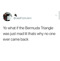 Bermuda Triangle, Lit, and Memes: @JaeFromJerz  Yo what if the Bermuda Triangle  was just mad lit thats why no one  ever came back Maybe?!