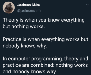 Sad but true: Jaeheon Shim  @jaeheonshim  Theory is when you know everything  but nothing works.  Practice is when everything works but  nobody knows why.  In computer programming, theory and  practice are combined: nothing works  and nobody knows why. Sad but true