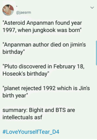 """Birthday, Love, and Pluto: @jaesrm  Asteroid Anpanman found year  1997, when jungkook was born'  """"Anpanman author died on jimin's  birthday""""  1l  """"Pluto discovered in February 18,  Hoseok's birthday  Il  """"planet rejected 1992 which is Jin's  birth year  summary: Bighit and BTS are  intellectuals asf  #LoveYourselfTear D4 #bts #loveyourselftear #jimin #jhope #hoseok #jin #jungkook Getting ready for love yourself tear! Bts"""