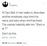 "Shit, Stalking, and Taco Bell: @jaggies  At Taco Bell. A man walks in, describes  another employee, says she's his  niece, and asks when she'll be there.  The cashier helpfully tells him ""She's in  at 7!""  Don't do this.  8/6/18, 7:46 PM  35.7K Retweets 82.1K Likes getoffmyastroterf: orion-rising:  Always be vague. Say I think they're in today or not until later. If they press say it's company policy not to give out the schedule. Most companies do have this and even if they don't how would a stranger know. Don't give out specifics, they can get people injured or even killed. At my last job someone came up and asked when ""Sarah"" was working next. I didn't tell him and then texted her a description, turns out he was an abusive ex who had been stalking her. Don't do this shit please.   Just say ""binch they don't pay me enough to worry about someone else's schedule. Now order something or gtfo"""