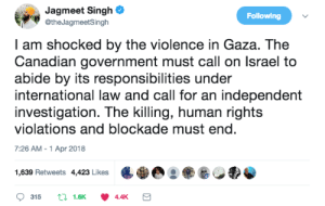 allthecanadianpolitics: allthecanadianpolitics:  NDP leader, Jagmeet Singh's statement on the Israeli military shooting of hundreds and killing of at least 16 palestinians during a peaceful march: Palestinians hold day of mourning after 773 'shot with live ammunition' As far as I can tell, this statement by Jagmeet Singh is the only statement on this issue by any major political party leader in Canada.  Justin Trudeau (Liberal Party of Canada) and Andrew Scheer (Conservative Party of Canada) have said nothing. Elizabeth May made a statement about how the shootings have 'shaken everyone' but no real condemnation.  Other statements posted by NDP MP's (I have seen no comments from other political parties): : Jagmeet Singh  @theJagmeetSingh  Following  I am shocked by the violence in Gaza. The  Canadian government must call on lsrael to  abide by its responsibilities under  international law and call for an independent  investigation. The killing, human rights  violations and blockade must end  7:26 AM-1 Apr 2018  1,639 Retweets 4423 Likes eg allthecanadianpolitics: allthecanadianpolitics:  NDP leader, Jagmeet Singh's statement on the Israeli military shooting of hundreds and killing of at least 16 palestinians during a peaceful march: Palestinians hold day of mourning after 773 'shot with live ammunition' As far as I can tell, this statement by Jagmeet Singh is the only statement on this issue by any major political party leader in Canada.  Justin Trudeau (Liberal Party of Canada) and Andrew Scheer (Conservative Party of Canada) have said nothing. Elizabeth May made a statement about how the shootings have 'shaken everyone' but no real condemnation.  Other statements posted by NDP MP's (I have seen no comments from other political parties):