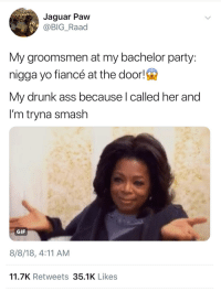 Ass, Drunk, and Gif: Jaguar Paw  @BIG_Raad  My groomsmen at my bachelor party:  nigga yo fiancé at the door!  My drunk ass because l called her and  I'm tryna smash  GIF  8/8/18, 4:11 AM  11.7K Retweets 35.1K Likes