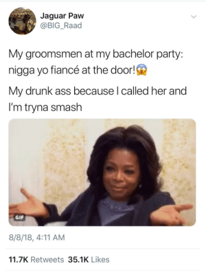 Ass, Dank, and Drunk: Jaguar Paw  @BIG_Raad  My groomsmen at my bachelor party:  nigga yo fiancé at the door!  My drunk ass because l called her and  I'm tryna smash  GIF  8/8/18, 4:11 AM  11.7K Retweets 35.1K Likes When you're drunk and horny but still faithful. by ThickCapital MORE MEMES